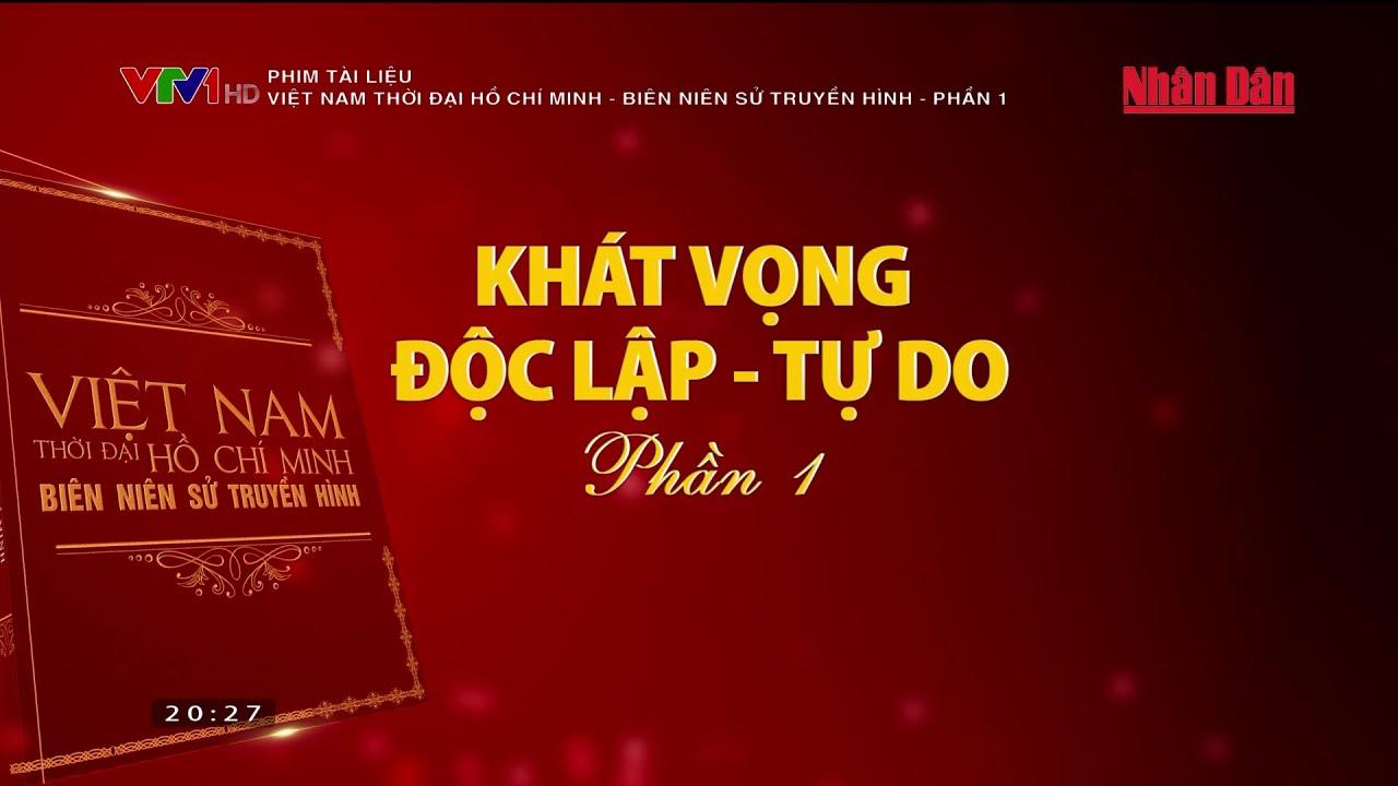 Việt Nam thời đại Hồ Chí Minh - Biên niên sử truyền hình Khát vọng độc lập - tự do Phần 1